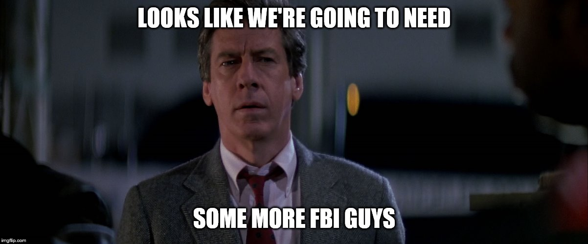 LOOKS LIKE WE'RE GOING TO NEED SOME MORE FBI GUYS | made w/ Imgflip meme maker