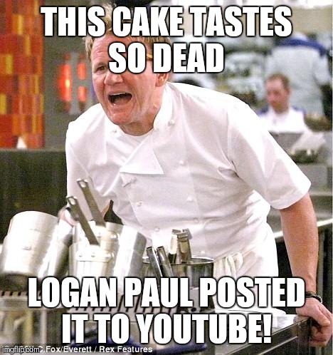 Chef Gordon Ramsay Meme | THIS CAKE TASTES SO DEAD LOGAN PAUL POSTED IT TO YOUTUBE! | image tagged in memes,chef gordon ramsay | made w/ Imgflip meme maker
