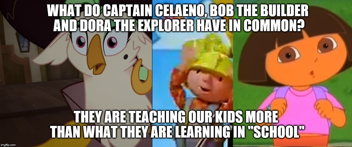 All that you know is a LIE! | WHAT DO CAPTAIN CELAENO, BOB THE BUILDER AND DORA THE EXPLORER HAVE IN COMMON? THEY ARE TEACHING OUR KIDS MORE THAN WHAT THEY ARE LEARNING I | image tagged in bob the builder,my little pony,captain celaeno,dora the explorer,school,lies | made w/ Imgflip meme maker