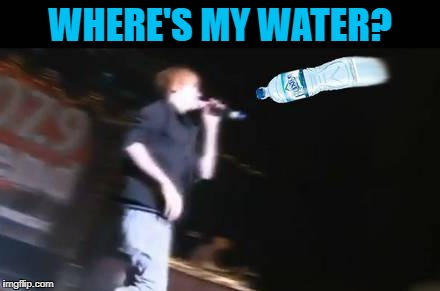 WHERE'S MY WATER? | made w/ Imgflip meme maker