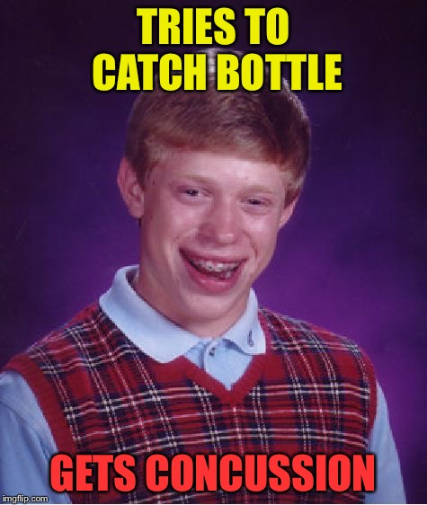 Bad Luck Brian Meme | TRIES TO CATCH BOTTLE GETS CONCUSSION | image tagged in memes,bad luck brian | made w/ Imgflip meme maker