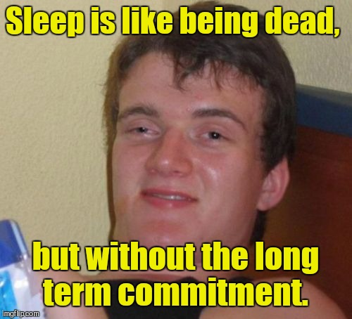 10 Guy Meme | Sleep is like being dead, but without the long term commitment. | image tagged in memes,10 guy | made w/ Imgflip meme maker