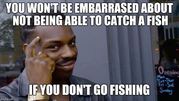 Roll Safe Think About It Meme | YOU WON'T BE EMBARRASED ABOUT NOT BEING ABLE TO CATCH A FISH IF YOU DON'T GO FISHING | image tagged in memes,roll safe think about it | made w/ Imgflip meme maker