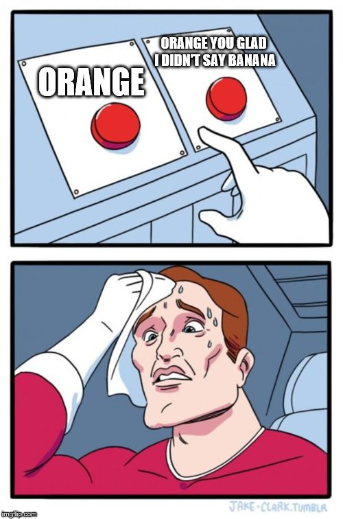 Two Buttons Meme | ORANGE ORANGE YOU GLAD I DIDN'T SAY BANANA | image tagged in memes,two buttons,orange,banana | made w/ Imgflip meme maker