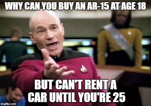 Picard Wtf Meme | WHY CAN YOU BUY AN AR-15 AT AGE 18 BUT CAN'T RENT A CAR UNTIL YOU'RE 25 | image tagged in memes,picard wtf | made w/ Imgflip meme maker
