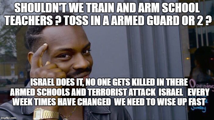 Roll Safe Think About It Meme | SHOULDN'T WE TRAIN AND ARM SCHOOL TEACHERS ? TOSS IN A ARMED GUARD OR 2 ? ISRAEL DOES IT, NO ONE GETS KILLED IN THERE ARMED SCHOOLS AND TERR | image tagged in memes,roll safe think about it | made w/ Imgflip meme maker