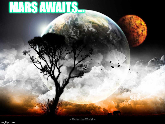 Shall we? | MARS AWAITS... | image tagged in coolness,up there,away from this wicked land,to mars or bust,leave earth to mars in the year 2028,memes of a blaster | made w/ Imgflip meme maker