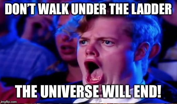 DON'T WALK UNDER THE LADDER THE UNIVERSE WILL END! | made w/ Imgflip meme maker