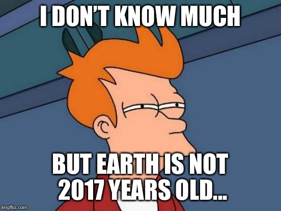 Futurama Fry Meme | I DON'T KNOW MUCH BUT EARTH IS NOT 2017 YEARS OLD... | image tagged in memes,futurama fry | made w/ Imgflip meme maker