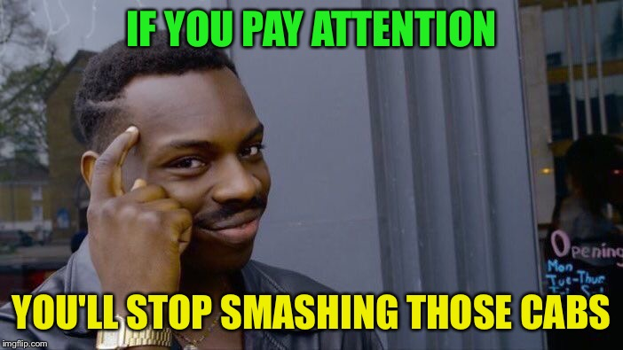 Roll Safe Think About It Meme | IF YOU PAY ATTENTION YOU'LL STOP SMASHING THOSE CABS | image tagged in memes,roll safe think about it | made w/ Imgflip meme maker