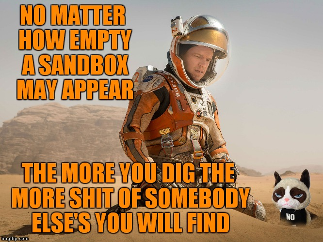 NO MATTER HOW EMPTY A SANDBOX MAY APPEAR THE MORE YOU DIG THE MORE SHIT OF SOMEBODY ELSE'S YOU WILL FIND | made w/ Imgflip meme maker