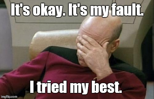 Captain Picard Facepalm Meme | It's okay. It's my fault. I tried my best. | image tagged in memes,captain picard facepalm | made w/ Imgflip meme maker