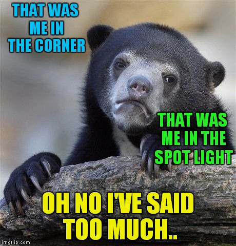 Confession Bear Meme | THAT WAS ME IN THE CORNER OH NO I'VE SAID TOO MUCH.. THAT WAS ME IN THE SPOT LIGHT | image tagged in memes,confession bear | made w/ Imgflip meme maker