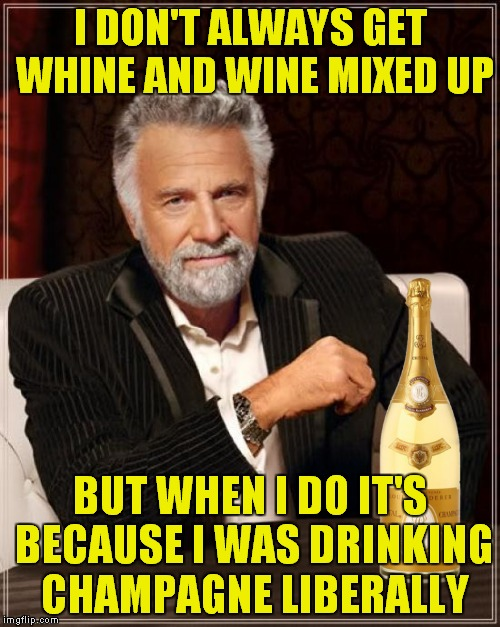 The Most Interesting Man In The World Meme | I DON'T ALWAYS GET WHINE AND WINE MIXED UP BUT WHEN I DO IT'S BECAUSE I WAS DRINKING CHAMPAGNE LIBERALLY | image tagged in memes,the most interesting man in the world | made w/ Imgflip meme maker