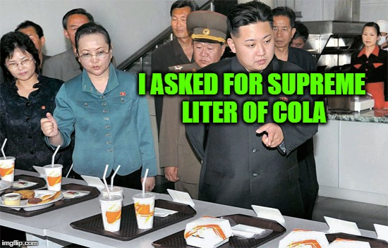 Someone Forgot to Super Size His Drink... | I ASKED FOR SUPREME LITER OF COLA | image tagged in kim jong un mcdonalds,meme,supreme leader,pun | made w/ Imgflip meme maker