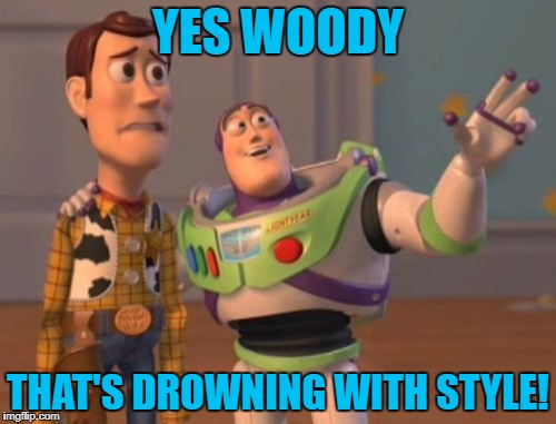 X, X Everywhere Meme | YES WOODY THAT'S DROWNING WITH STYLE! | image tagged in memes,x x everywhere | made w/ Imgflip meme maker