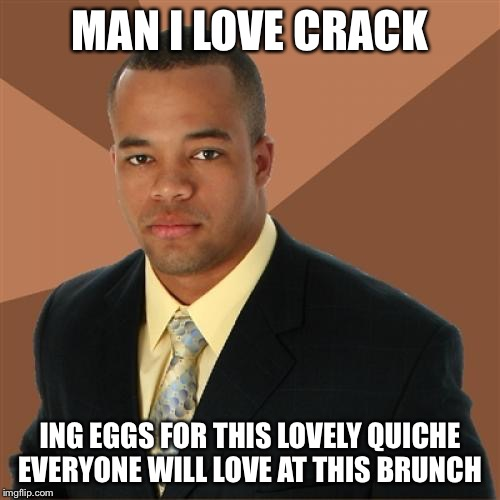 Successful Black Man Meme | MAN I LOVE CRACK ING EGGS FOR THIS LOVELY QUICHE EVERYONE WILL LOVE AT THIS BRUNCH | image tagged in memes,successful black man | made w/ Imgflip meme maker