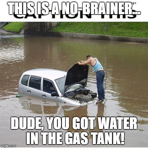 THIS IS A NO-BRAINER... DUDE, YOU GOT WATER IN THE GAS TANK! | image tagged in flooded | made w/ Imgflip meme maker