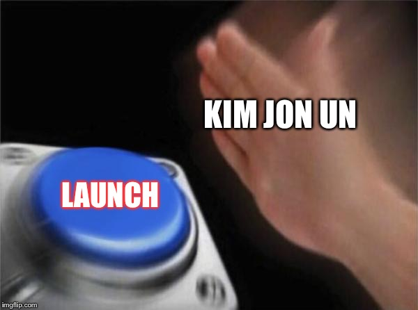 Blank Nut Button | KIM JON UN LAUNCH | image tagged in memes,blank nut button | made w/ Imgflip meme maker