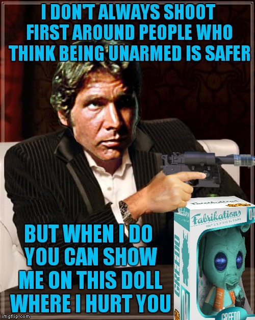 If only we could all have lightsabers and deflect shots back at people...  | I DON'T ALWAYS SHOOT FIRST AROUND PEOPLE WHO THINK BEING UNARMED IS SAFER BUT WHEN I DO YOU CAN SHOW ME ON THIS DOLL WHERE I HURT YOU | image tagged in the most interesting man in the world,han solo,han shot first | made w/ Imgflip meme maker