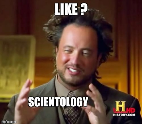 Ancient Aliens Meme | LIKE ? SCIENTOLOGY | image tagged in memes,ancient aliens | made w/ Imgflip meme maker
