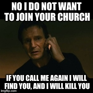 Liam Neeson Taken | NO I DO NOT WANT TO JOIN YOUR CHURCH IF YOU CALL ME AGAIN I WILL FIND YOU, AND I WILL KILL YOU | image tagged in memes,liam neeson taken | made w/ Imgflip meme maker