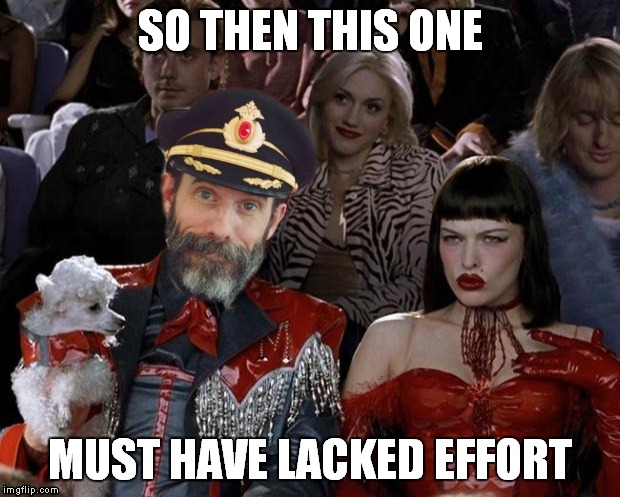 Captain right now | SO THEN THIS ONE MUST HAVE LACKED EFFORT | image tagged in captain right now | made w/ Imgflip meme maker