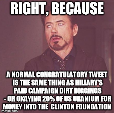 RIGHT, BECAUSE A NORMAL CONGRATULATORY TWEET IS THE SAME THING AS HILLARY'S PAID CAMPAIGN DIRT DIGGINGS - OR OKAYING 20% OF US URANIUM FOR M | made w/ Imgflip meme maker