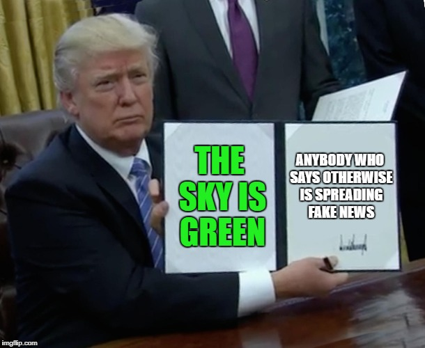 Trump Bill Signing | THE SKY IS GREEN ANYBODY WHO SAYS OTHERWISE IS SPREADING FAKE NEWS | image tagged in memes,trump bill signing,green,sky,trump,fake news | made w/ Imgflip meme maker