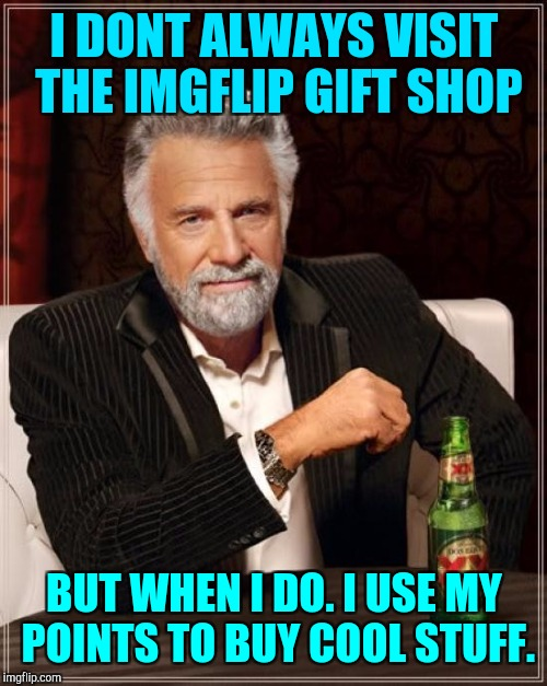 The Most Interesting Man In The World Meme | I DONT ALWAYS VISIT THE IMGFLIP GIFT SHOP BUT WHEN I DO. I USE MY POINTS TO BUY COOL STUFF. | image tagged in memes,the most interesting man in the world | made w/ Imgflip meme maker
