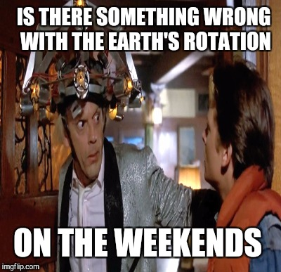 IS THERE SOMETHING WRONG WITH THE EARTH'S ROTATION ON THE WEEKENDS | made w/ Imgflip meme maker