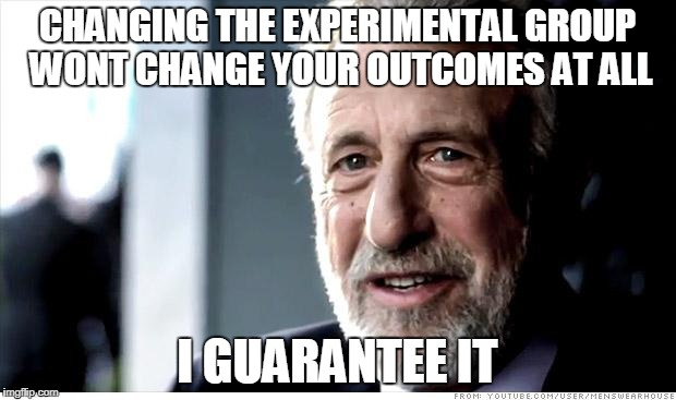 S#!!T My Adviser Says | CHANGING THE EXPERIMENTAL GROUP WONT CHANGE YOUR OUTCOMES AT ALL I GUARANTEE IT | image tagged in memes,i guarantee it,grad school,thesis,project,experiment | made w/ Imgflip meme maker