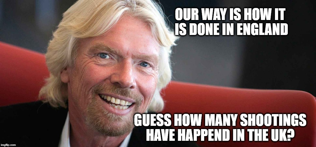 Sir Richard | OUR WAY IS HOW IT IS DONE IN ENGLAND GUESS HOW MANY SHOOTINGS HAVE HAPPEND IN THE UK? | image tagged in sir richard | made w/ Imgflip meme maker