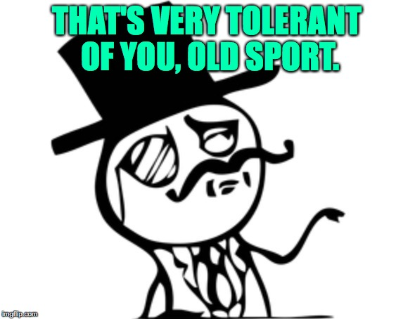 THAT'S VERY TOLERANT OF YOU, OLD SPORT. | made w/ Imgflip meme maker
