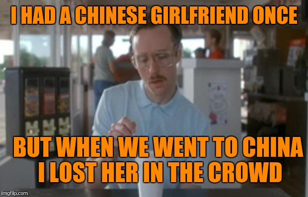 I HAD A CHINESE GIRLFRIEND ONCE BUT WHEN WE WENT TO CHINA I LOST HER IN THE CROWD | made w/ Imgflip meme maker