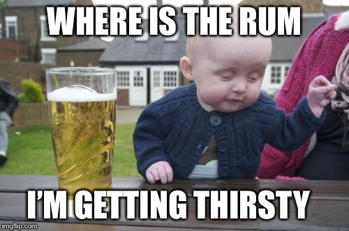 Drunk Baby Meme | WHERE IS THE RUM I'M GETTING THIRSTY | image tagged in memes,drunk baby | made w/ Imgflip meme maker
