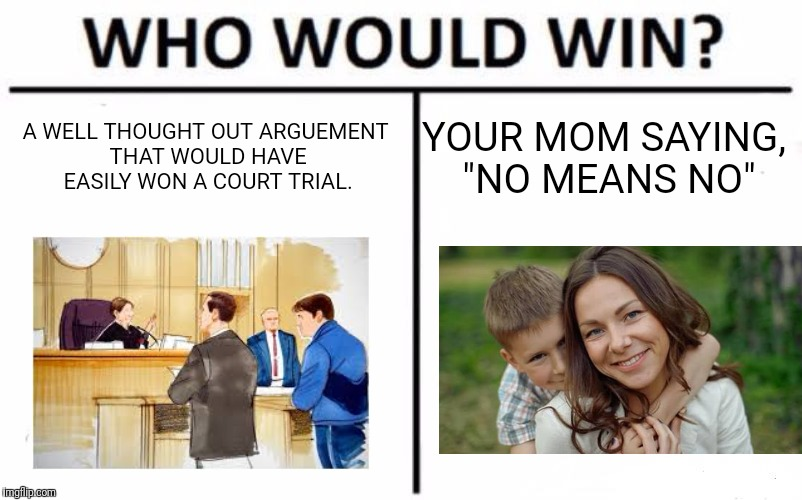 "Who Would Win? Meme | A WELL THOUGHT OUT ARGUEMENT THAT WOULD HAVE EASILY WON A COURT TRIAL. YOUR MOM SAYING, ""NO MEANS NO"" 