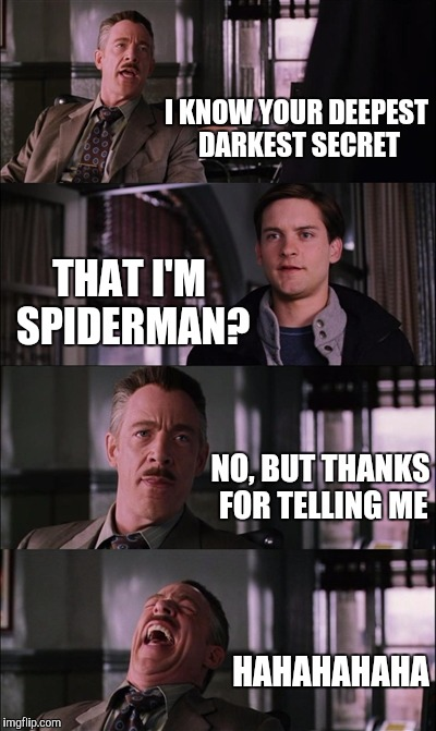 Spiderman Laugh Meme | I KNOW YOUR DEEPEST DARKEST SECRET THAT I'M SPIDERMAN? NO, BUT THANKS FOR TELLING ME HAHAHAHAHA | image tagged in memes,spiderman laugh | made w/ Imgflip meme maker