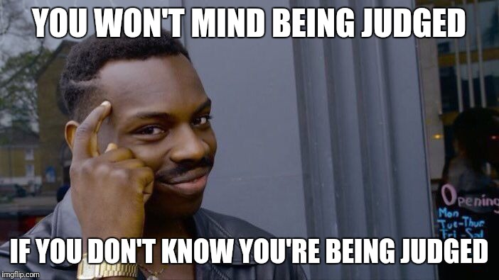 Roll Safe Think About It Meme | YOU WON'T MIND BEING JUDGED IF YOU DON'T KNOW YOU'RE BEING JUDGED | image tagged in memes,roll safe think about it | made w/ Imgflip meme maker