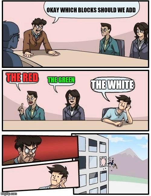 Boardroom Meeting Suggestion Meme | OKAY WHICH BLOCKS SHOULD WE ADD THE RED THE GREEN THE WHITE | image tagged in memes,boardroom meeting suggestion | made w/ Imgflip meme maker