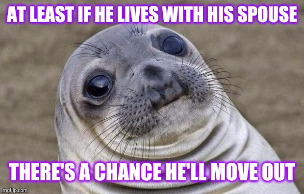Awkward Moment Sealion Meme | AT LEAST IF HE LIVES WITH HIS SPOUSE THERE'S A CHANCE HE'LL MOVE OUT | image tagged in memes,awkward moment sealion | made w/ Imgflip meme maker