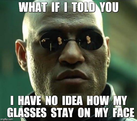 WHAT  IF  I  TOLD  YOU I  HAVE  NO  IDEA  HOW  MY  GLASSES  STAY  ON  MY  FACE | made w/ Imgflip meme maker