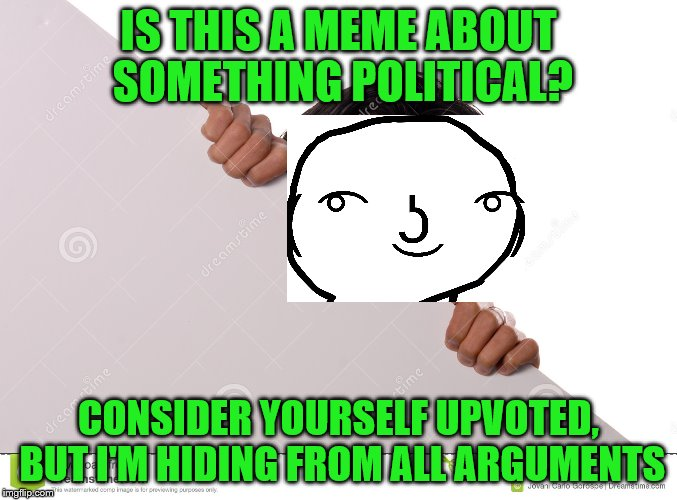 IS THIS A MEME ABOUT SOMETHING POLITICAL? CONSIDER YOURSELF UPVOTED, BUT I'M HIDING FROM ALL ARGUMENTS | made w/ Imgflip meme maker