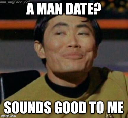 A MAN DATE? SOUNDS GOOD TO ME | made w/ Imgflip meme maker
