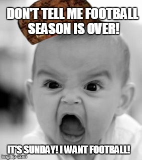 Angry Baby Meme | DON'T TELL ME FOOTBALL SEASON IS OVER! IT'S SUNDAY! I WANT FOOTBALL! | image tagged in memes,angry baby,scumbag | made w/ Imgflip meme maker