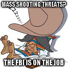 useless fbi | MASS SHOOTING THREATS? THE FBI IS ON THE JOB | image tagged in thor galore fbi,smug fbi,hams,fbi,useless agents | made w/ Imgflip meme maker