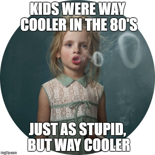 80's kids rocked! | KIDS WERE WAY COOLER IN THE 80'S JUST AS STUPID, BUT WAY COOLER | image tagged in smoking child,funny memes,funny | made w/ Imgflip meme maker