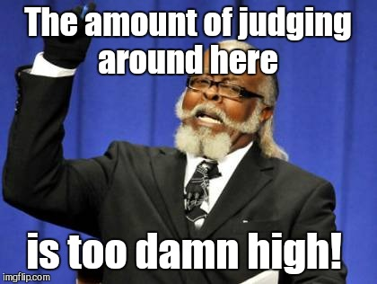 Too Damn High Meme | The amount of judging around here is too damn high! | image tagged in memes,too damn high | made w/ Imgflip meme maker