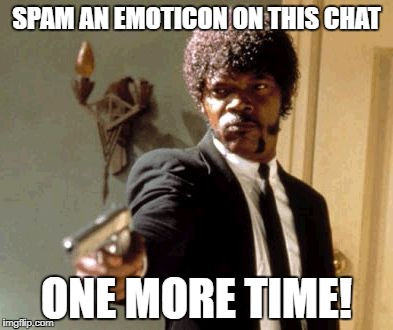 Say That Again I Dare You Meme | SPAM AN EMOTICON ON THIS CHAT ONE MORE TIME! | image tagged in memes,say that again i dare you | made w/ Imgflip meme maker