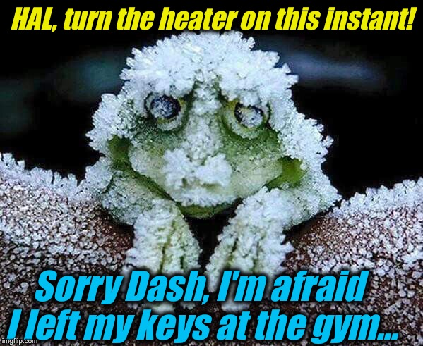 HAL, turn the heater on this instant! Sorry Dash, I'm afraid I left my keys at the gym... | made w/ Imgflip meme maker